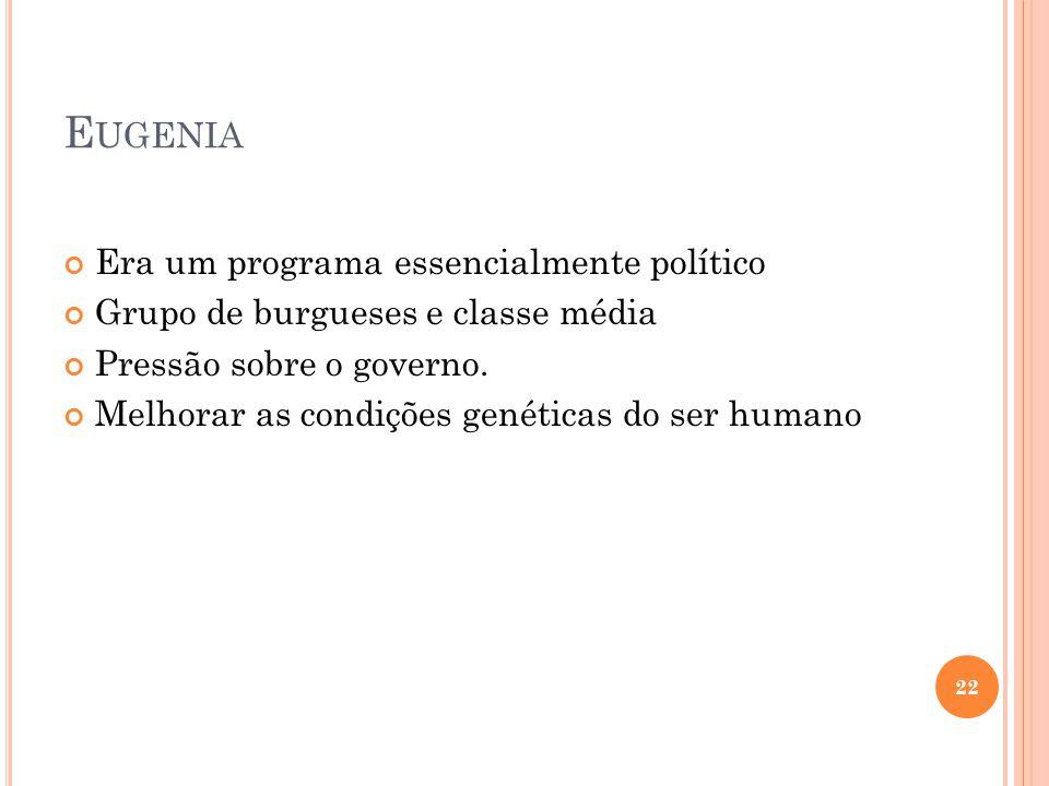 E UGENIA Era um programa essencialmente político Grupo de burgueses e classe média Pressão sobre o governo. Melhorar as condições genéticas do ser hum