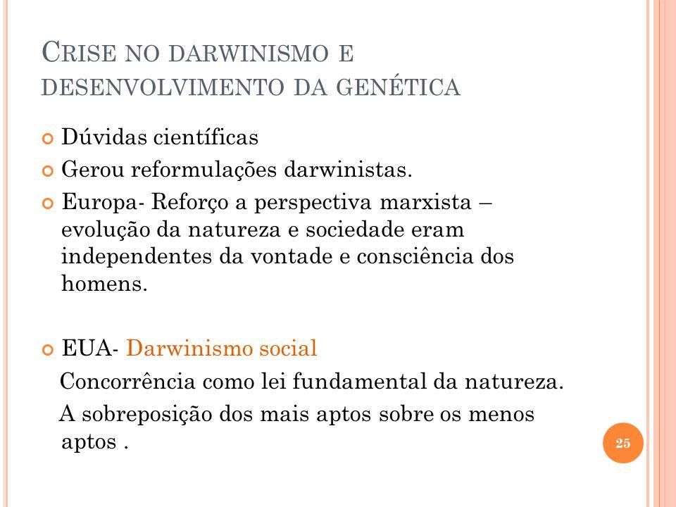 C RISE NO DARWINISMO E DESENVOLVIMENTO DA GENÉTICA Dúvidas científicas Gerou reformulações darwinistas. Europa- Reforço a perspectiva marxista – evolu