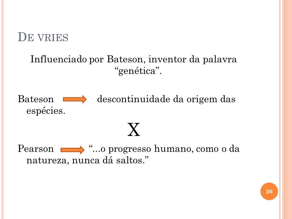 """D E VRIES Influenciado por Bateson, inventor da palavra """"genética"""". Bateson descontinuidade da origem das espécies. X Pearson """"...o progresso humano,"""