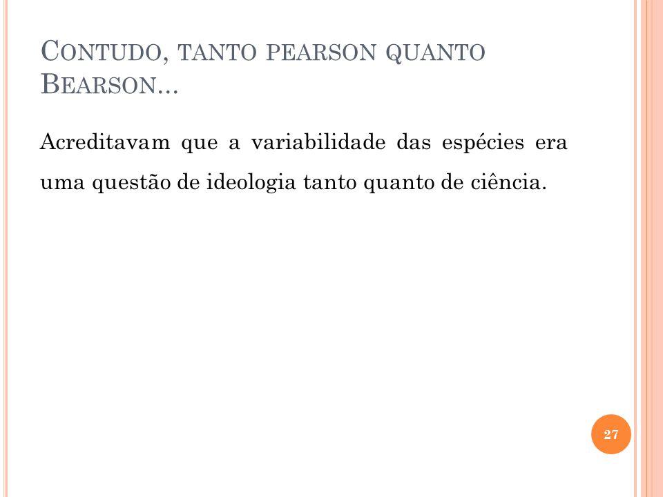 C ONTUDO, TANTO PEARSON QUANTO B EARSON... Acreditavam que a variabilidade das espécies era uma questão de ideologia tanto quanto de ciência. 27
