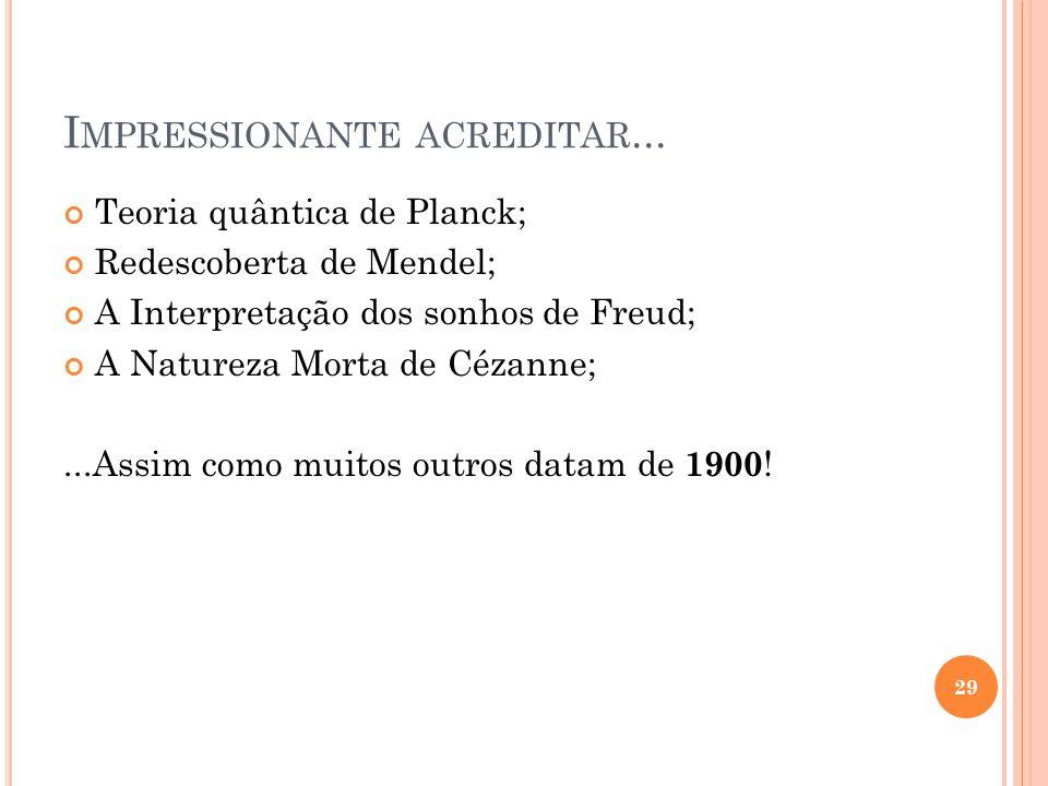 I MPRESSIONANTE ACREDITAR... Teoria quântica de Planck; Redescoberta de Mendel; A Interpretação dos sonhos de Freud; A Natureza Morta de Cézanne;...As
