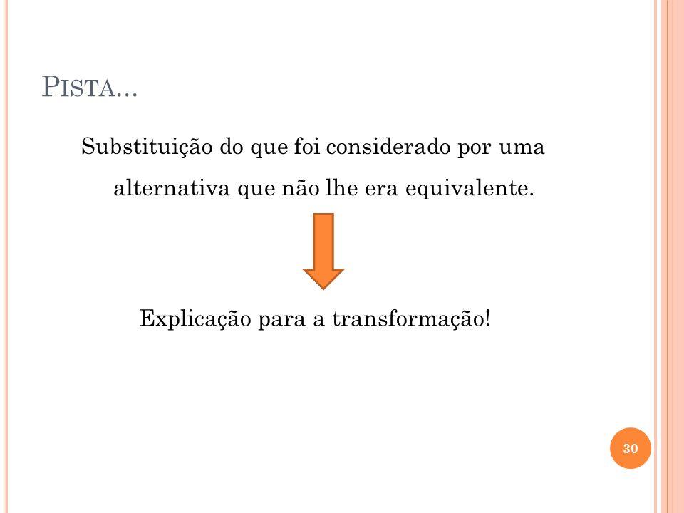 P ISTA... Substituição do que foi considerado por uma alternativa que não lhe era equivalente. Explicação para a transformação! 30