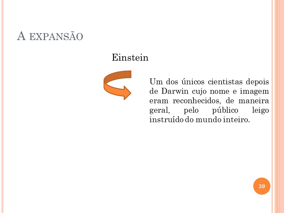 A EXPANSÃO Einstein Um dos únicos cientistas depois de Darwin cujo nome e imagem eram reconhecidos, de maneira geral, pelo público leigo instruído do