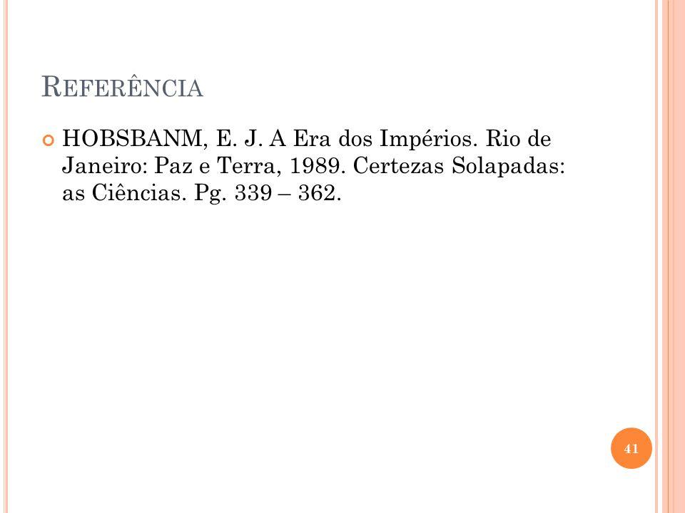R EFERÊNCIA HOBSBANM, E. J. A Era dos Impérios. Rio de Janeiro: Paz e Terra, 1989. Certezas Solapadas: as Ciências. Pg. 339 – 362. 41