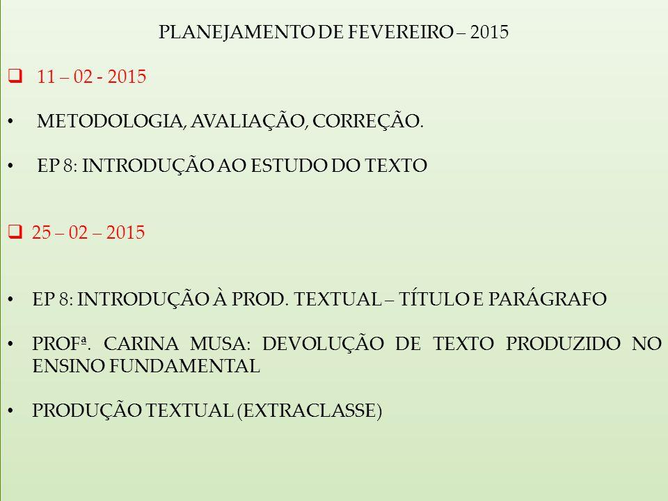 PLANEJAMENTO DE FEVEREIRO – 2015  11 – 02 - 2015 METODOLOGIA, AVALIAÇÃO, CORREÇÃO. EP 8: INTRODUÇÃO AO ESTUDO DO TEXTO  25 – 02 – 2015 EP 8: INTRODU