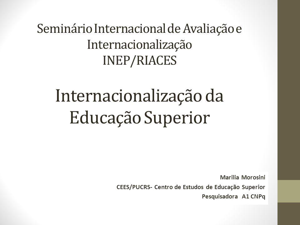 Seminário Internacional de Avaliação e Internacionalização INEP/RIACES Internacionalização da Educação Superior Marilia Morosini CEES/PUCRS- Centro de