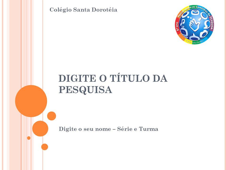 DIGITE O TÍTULO DA PESQUISA Digite o seu nome – Série e Turma Colégio Santa Dorotéia