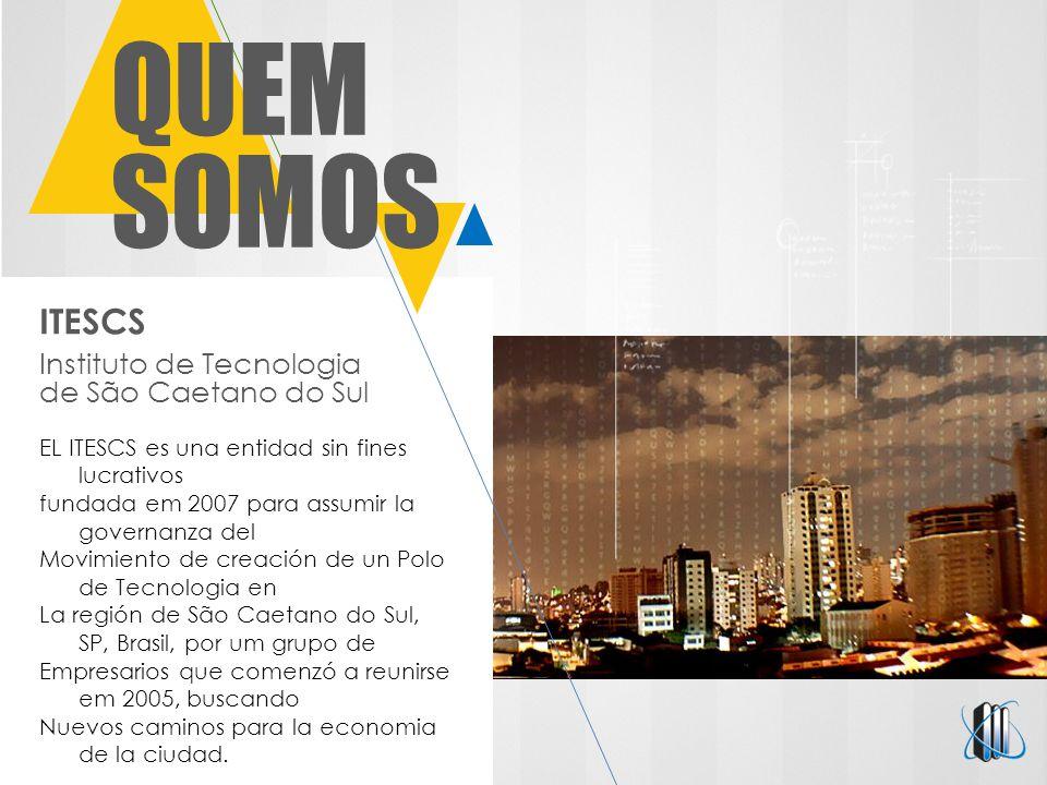 ITESCS Instituto de Tecnologia de São Caetano do Sul QUEM SOMOS EL ITESCS es una entidad sin fines lucrativos fundada em 2007 para assumir la governanza del Movimiento de creación de un Polo de Tecnologia en La región de São Caetano do Sul, SP, Brasil, por um grupo de Empresarios que comenzó a reunirse em 2005, buscando Nuevos caminos para la economia de la ciudad.