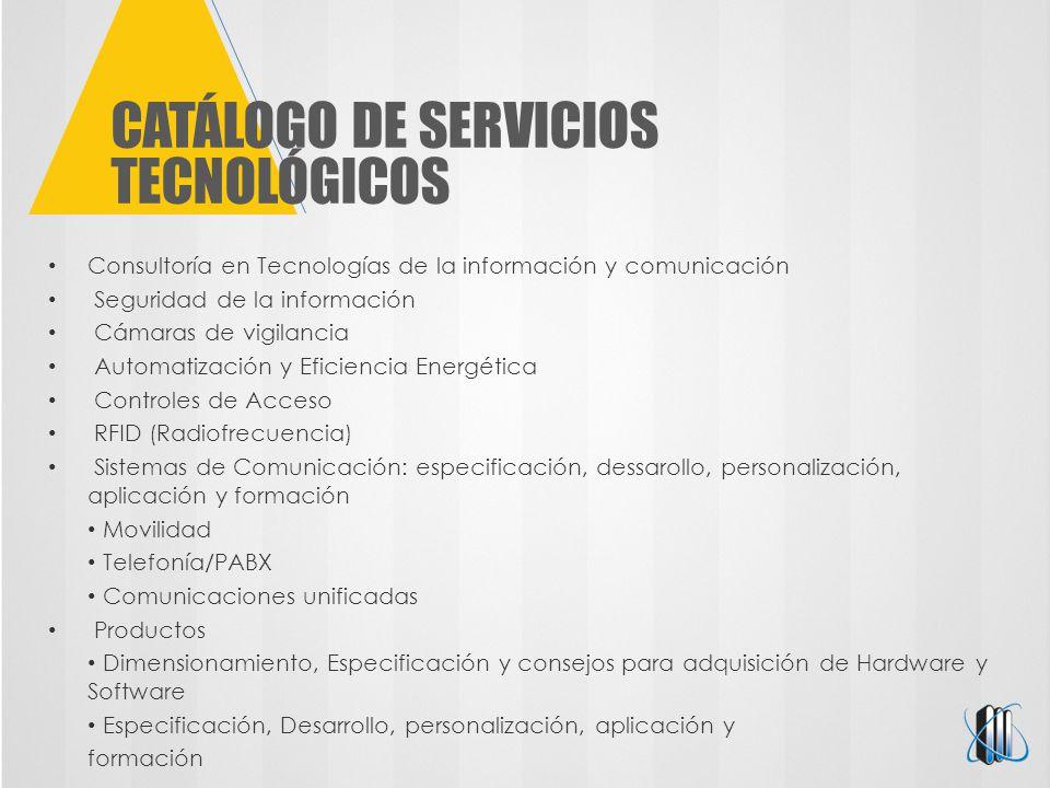 CATÁLOGO DE SERVICIOS TECNOLÓGICOS Consultoría en Tecnologías de la información y comunicación Seguridad de la información Cámaras de vigilancia Automatización y Eficiencia Energética Controles de Acceso RFID (Radiofrecuencia) Sistemas de Comunicación: especificación, dessarollo, personalización, aplicación y formación Movilidad Telefonía/PABX Comunicaciones unificadas Productos Dimensionamiento, Especificación y consejos para adquisición de Hardware y Software Especificación, Desarrollo, personalización, aplicación y formación