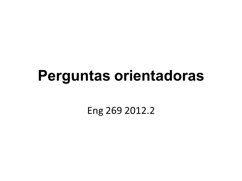 Perguntas orientadoras Eng 269 2012.2