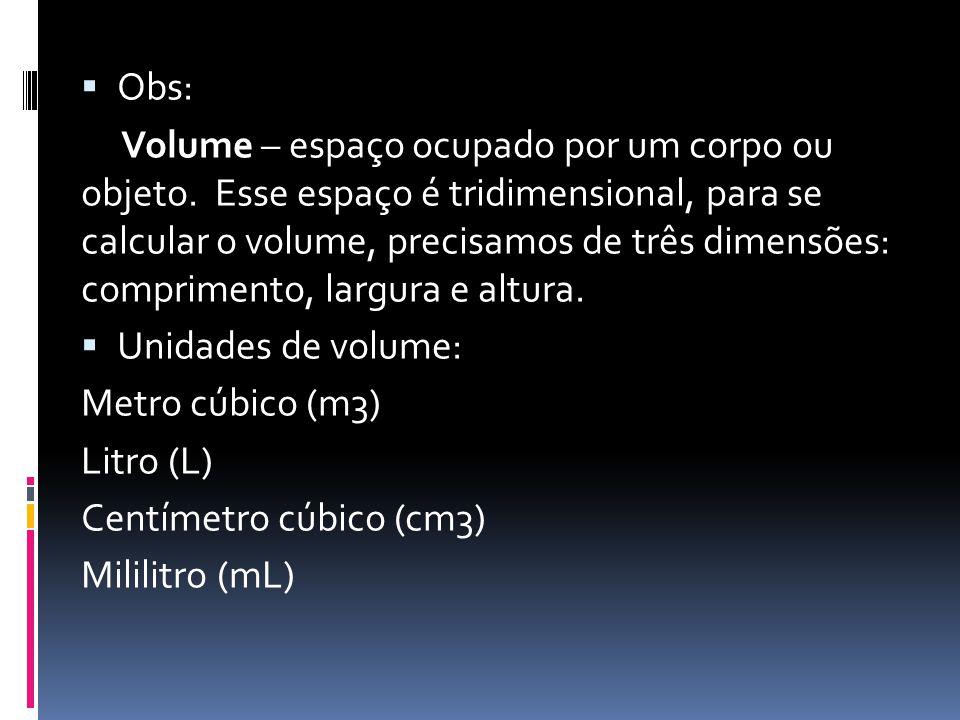  Obs: Volume – espaço ocupado por um corpo ou objeto. Esse espaço é tridimensional, para se calcular o volume, precisamos de três dimensões: comprime