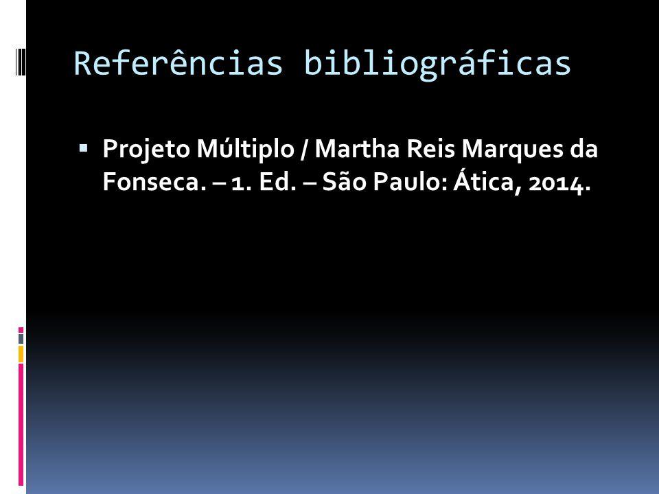 Referências bibliográficas  Projeto Múltiplo / Martha Reis Marques da Fonseca. – 1. Ed. – São Paulo: Ática, 2014.