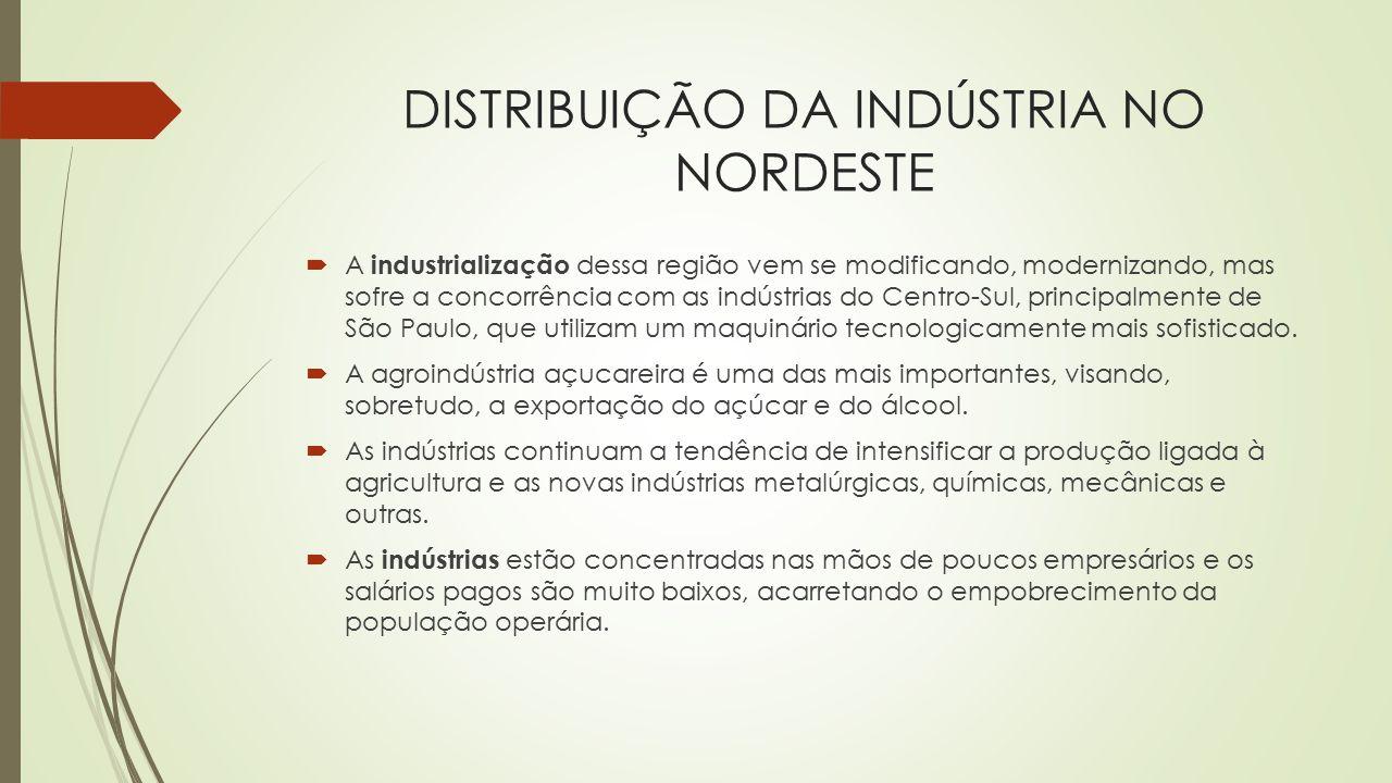 DISTRIBUIÇÃO DA INDÚSTRIA NO NORDESTE  A industrialização dessa região vem se modificando, modernizando, mas sofre a concorrência com as indústrias d
