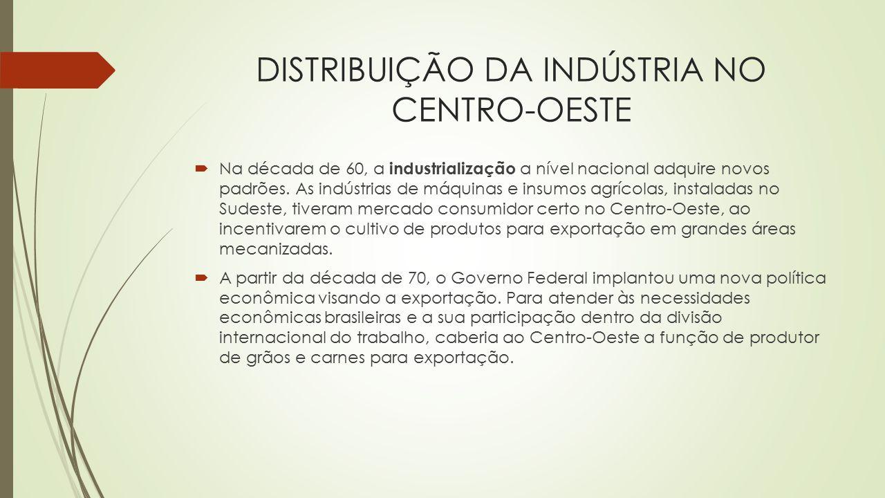 DISTRIBUIÇÃO DA INDÚSTRIA NO CENTRO-OESTE  Na década de 60, a industrialização a nível nacional adquire novos padrões. As indústrias de máquinas e in