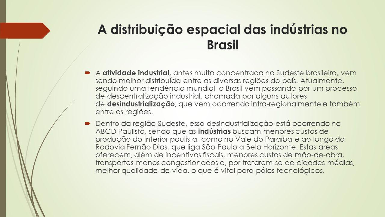 A distribuição espacial das indústrias no Brasil  A atividade industrial, antes muito concentrada no Sudeste brasileiro, vem sendo melhor distribuída