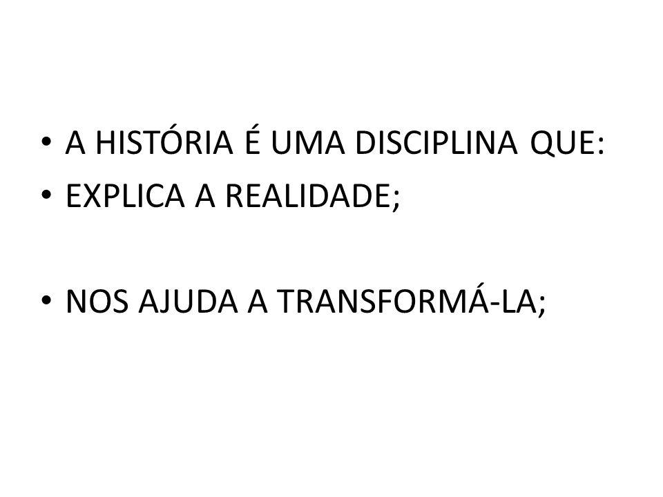 A HISTÓRIA É UMA DISCIPLINA QUE: EXPLICA A REALIDADE; NOS AJUDA A TRANSFORMÁ-LA;