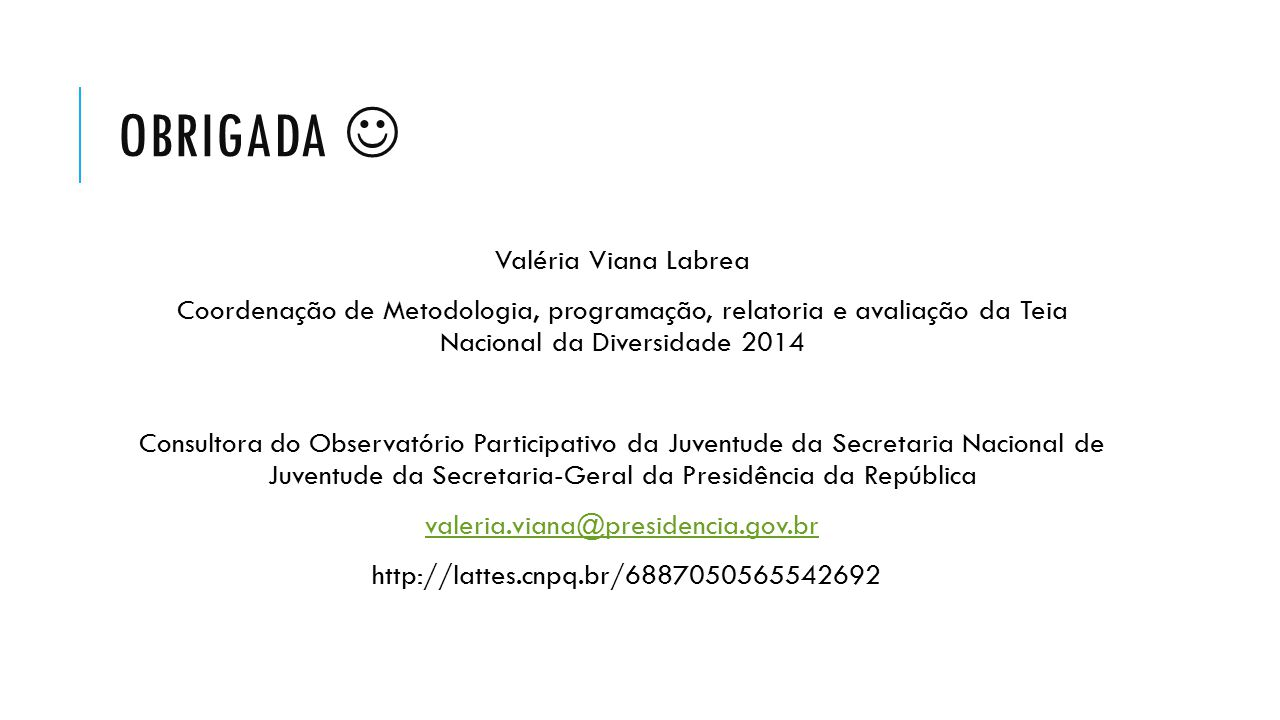 OBRIGADA Valéria Viana Labrea Coordenação de Metodologia, programação, relatoria e avaliação da Teia Nacional da Diversidade 2014 Consultora do Observ