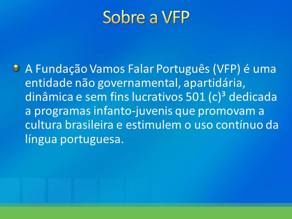 A Fundação Vamos Falar Português (VFP) é uma entidade não governamental, apartidária, dinâmica e sem fins lucrativos 501 (c)³ dedicada a programas infanto-juvenis que promovam a cultura brasileira e estimulem o uso contínuo da língua portuguesa.