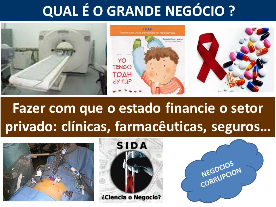 QUAL É O GRANDE NEGÓCIO ? NEGOCIOS CORRUPCION Fazer com que o estado financie o setor privado: clínicas, farmacêuticas, seguros…