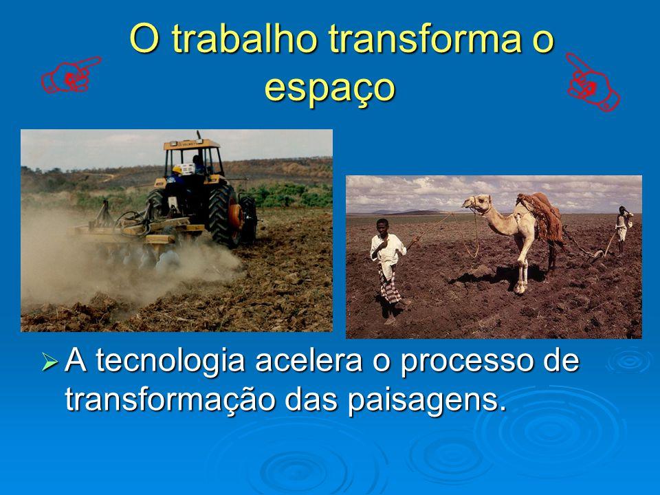O trabalho transforma o espaço O trabalho transforma o espaço  A tecnologia acelera o processo de transformação das paisagens.