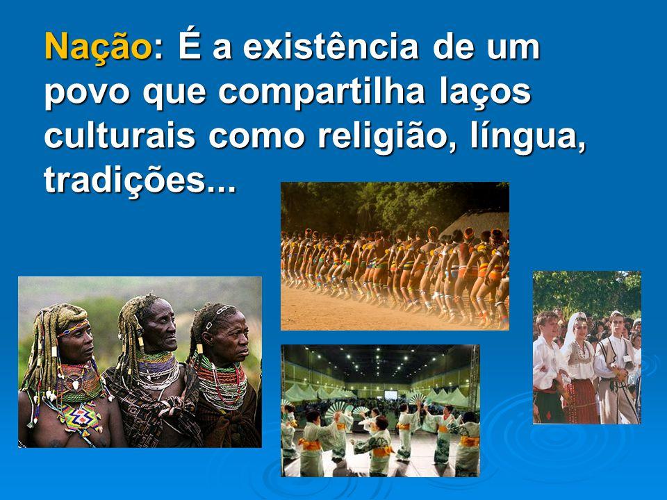 Nação: É a existência de um povo que compartilha laços culturais como religião, língua, tradições...