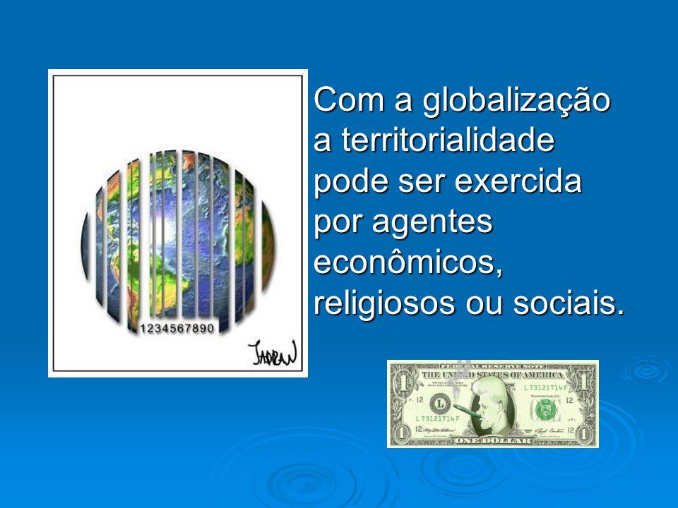  Com a globalização a territorialidade pode ser exercida por agentes econômicos, religiosos ou sociais.