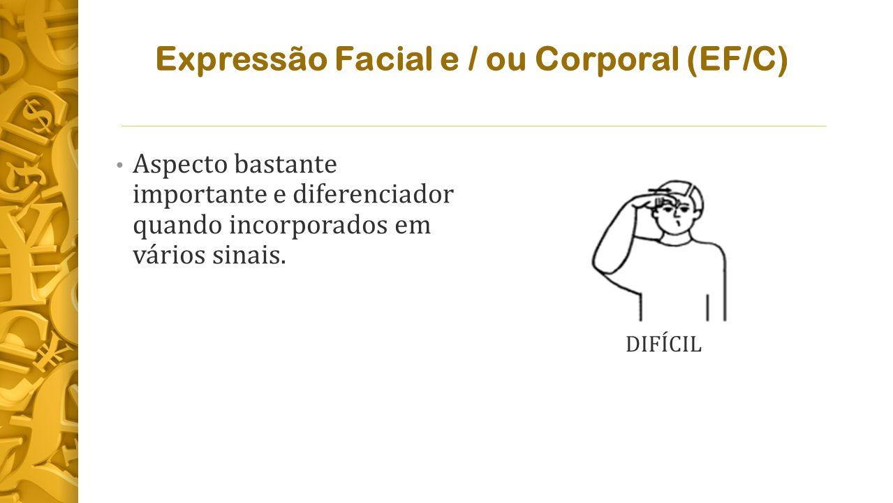 Expressão Facial e / ou Corporal (EF/C) Aspecto bastante importante e diferenciador quando incorporados em vários sinais.