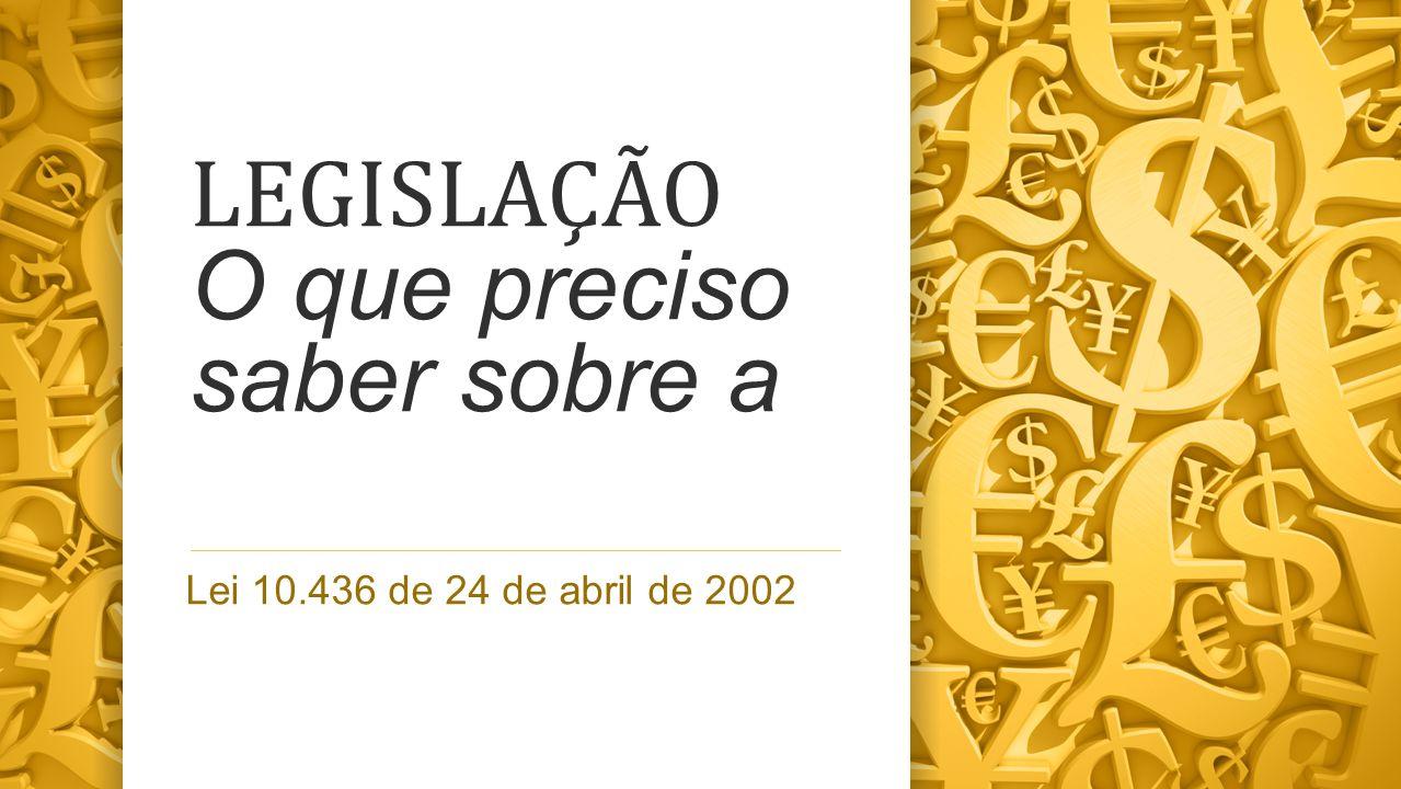LEGISLAÇÃO O que preciso saber sobre a Lei 10.436 de 24 de abril de 2002