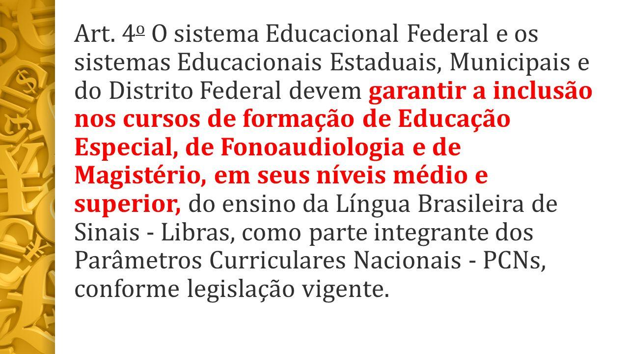 Art. 4 o O sistema Educacional Federal e os sistemas Educacionais Estaduais, Municipais e do Distrito Federal devem garantir a inclusão nos cursos de