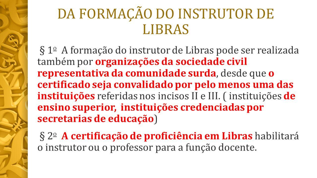 DA FORMAÇÃO DO INSTRUTOR DE LIBRAS § 1 o A formação do instrutor de Libras pode ser realizada também por organizações da sociedade civil representativa da comunidade surda, desde que o certificado seja convalidado por pelo menos uma das instituições referidas nos incisos II e III.
