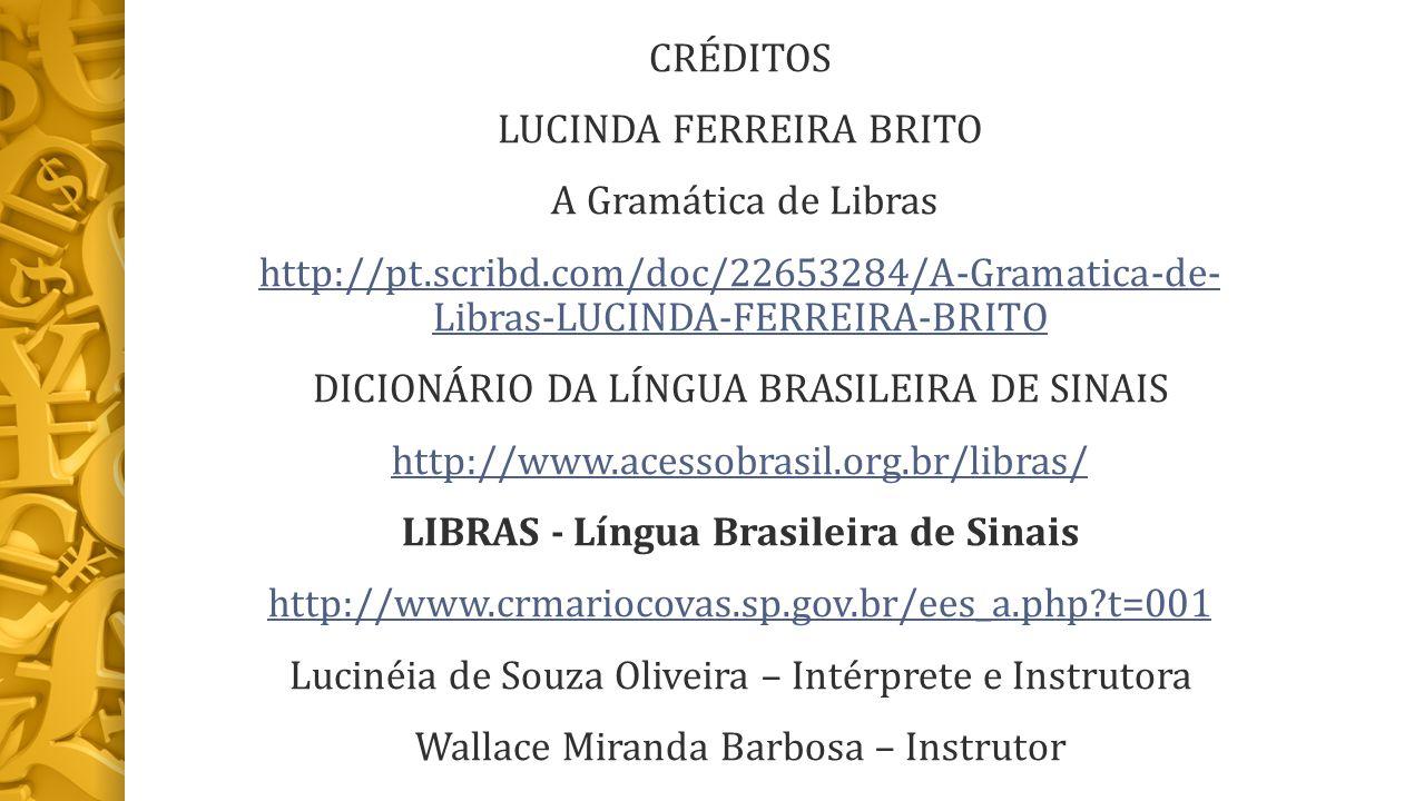CRÉDITOS LUCINDA FERREIRA BRITO A Gramática de Libras http://pt.scribd.com/doc/22653284/A-Gramatica-de- Libras-LUCINDA-FERREIRA-BRITO DICIONÁRIO DA LÍNGUA BRASILEIRA DE SINAIS http://www.acessobrasil.org.br/libras/ LIBRAS - Língua Brasileira de Sinais http://www.crmariocovas.sp.gov.br/ees_a.php?t=001 Lucinéia de Souza Oliveira – Intérprete e Instrutora Wallace Miranda Barbosa – Instrutor