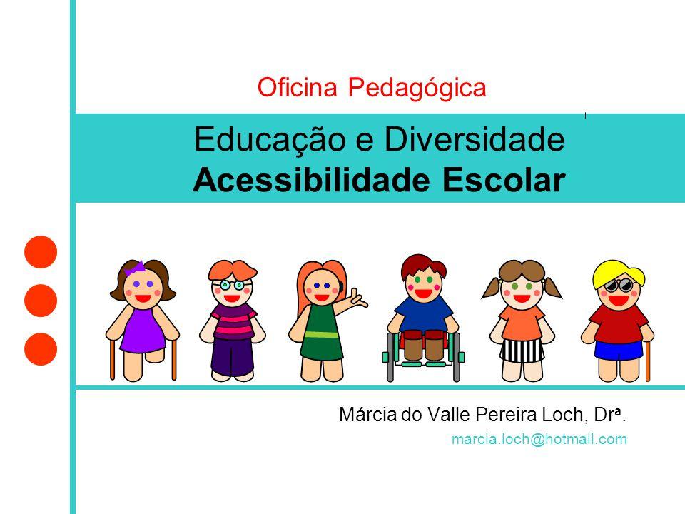 Márcia do Valle Pereira Loch, Dr a. marcia.loch@hotmail.com Educação e Diversidade Acessibilidade Escolar Oficina Pedagógica