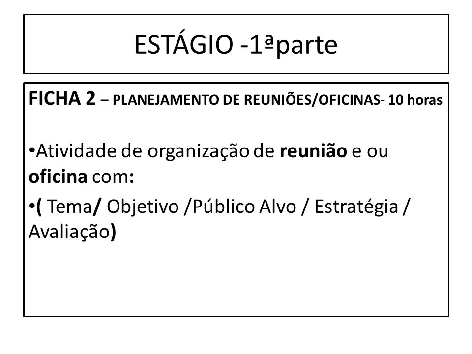ESTÁGIO -1ªparte FICHA 2 – PLANEJAMENTO DE REUNIÕES/OFICINAS- 10 horas Atividade de organização de reunião e ou oficina com: ( Tema/ Objetivo /Público