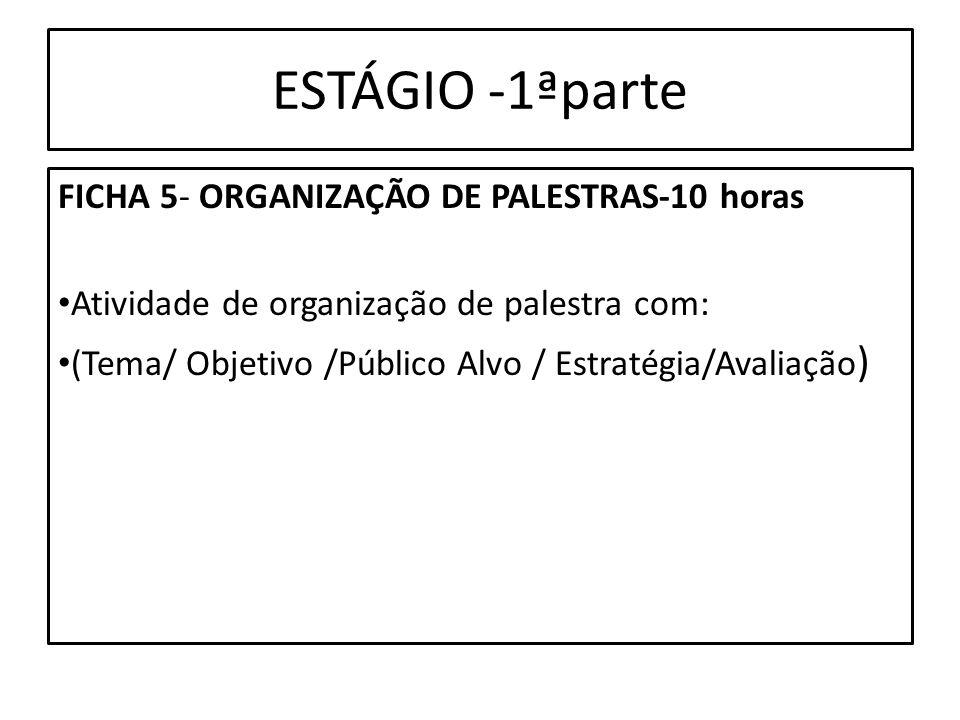 ESTÁGIO -1ªparte FICHA 5- ORGANIZAÇÃO DE PALESTRAS-10 horas Atividade de organização de palestra com: (Tema/ Objetivo /Público Alvo / Estratégia/Avali