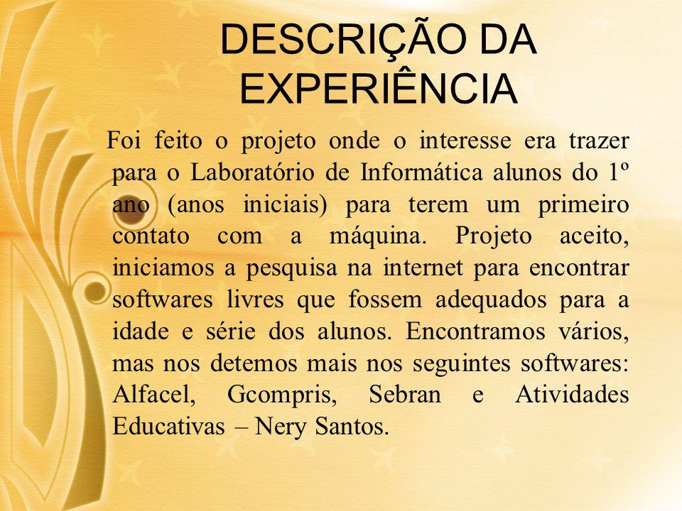 DESCRIÇÃO DA EXPERIÊNCIA Foi feito o projeto onde o interesse era trazer para o Laboratório de Informática alunos do 1º ano (anos iniciais) para terem