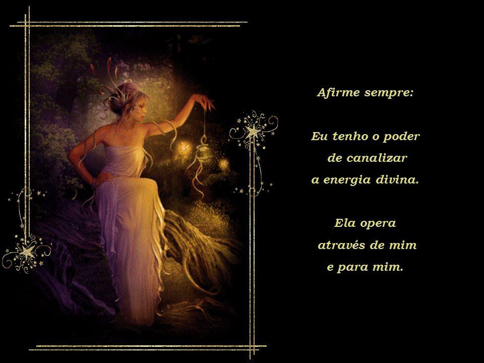 Afirme sempre: Eu tenho o poder de canalizar a energia divina. Ela opera através de mim e para mim.