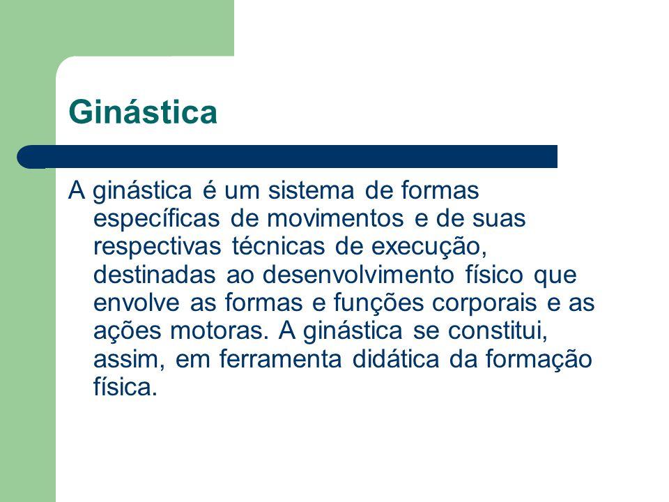 Ginástica A ginástica é um sistema de formas específicas de movimentos e de suas respectivas técnicas de execução, destinadas ao desenvolvimento físic