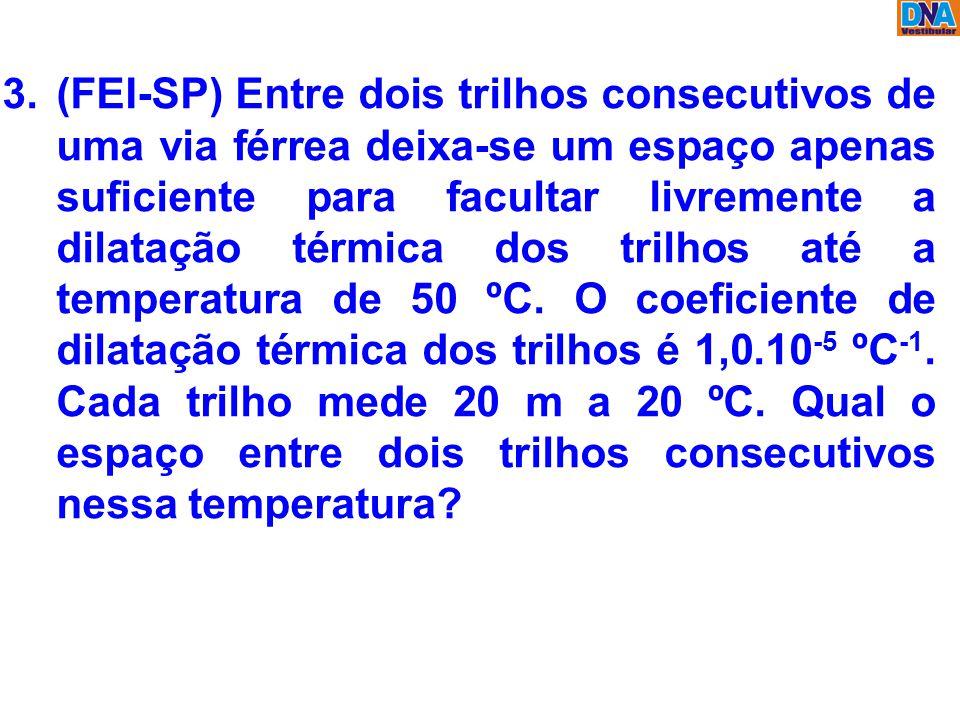 3.(FEI-SP) Entre dois trilhos consecutivos de uma via férrea deixa-se um espaço apenas suficiente para facultar livremente a dilatação térmica dos tri