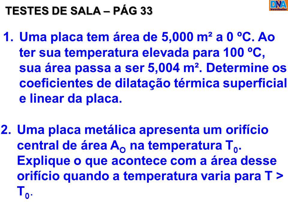 TESTES DE SALA – PÁG 33 1.Uma placa tem área de 5,000 m² a 0 ºC. Ao ter sua temperatura elevada para 100 ºC, sua área passa a ser 5,004 m². Determine