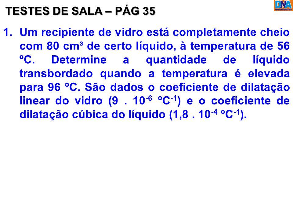TESTES DE SALA – PÁG 35 1.Um recipiente de vidro está completamente cheio com 80 cm³ de certo líquido, à temperatura de 56 ºC. Determine a quantidade