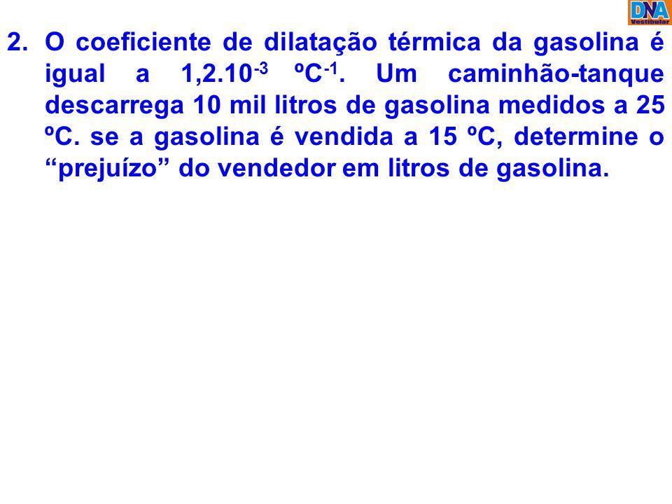 2.O coeficiente de dilatação térmica da gasolina é igual a 1,2.10 -3 ºC -1. Um caminhão-tanque descarrega 10 mil litros de gasolina medidos a 25 ºC. s