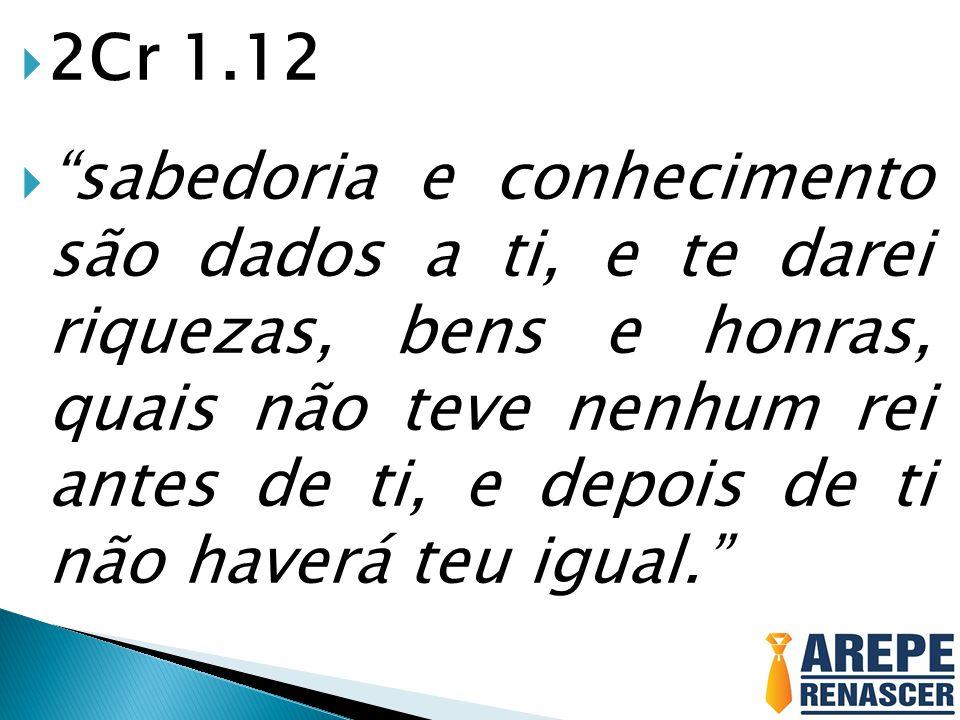 """ 2Cr 1.12  """"sabedoria e conhecimento são dados a ti, e te darei riquezas, bens e honras, quais não teve nenhum rei antes de ti, e depois de ti não h"""