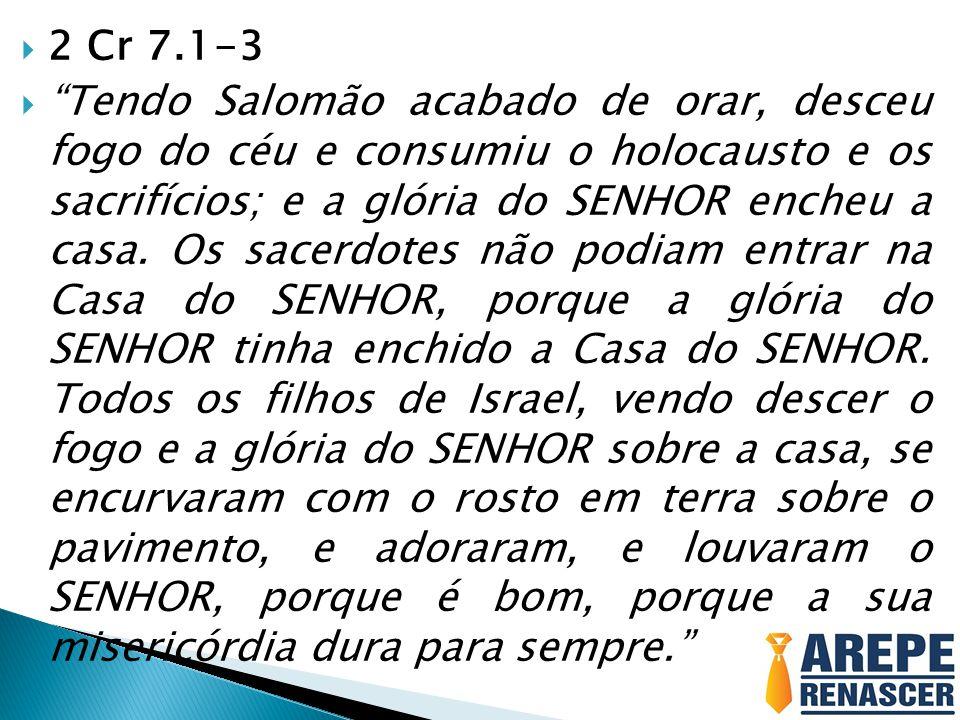""" 2 Cr 7.1-3  """"Tendo Salomão acabado de orar, desceu fogo do céu e consumiu o holocausto e os sacrifícios; e a glória do SENHOR encheu a casa. Os sac"""