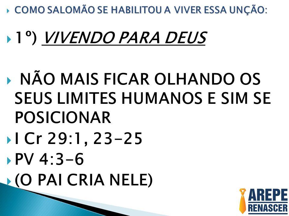  1º) VIVENDO PARA DEUS  NÃO MAIS FICAR OLHANDO OS SEUS LIMITES HUMANOS E SIM SE POSICIONAR  I Cr 29:1, 23-25  PV 4:3-6  (O PAI CRIA NELE)