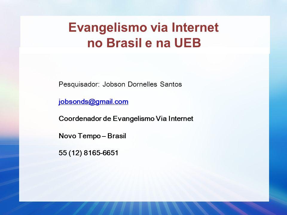 Evangelismo via Internet no Brasil e na UEB Pesquisador: Jobson Dornelles Santos jobsonds@gmail.com Coordenador de Evangelismo Via Internet Novo Tempo