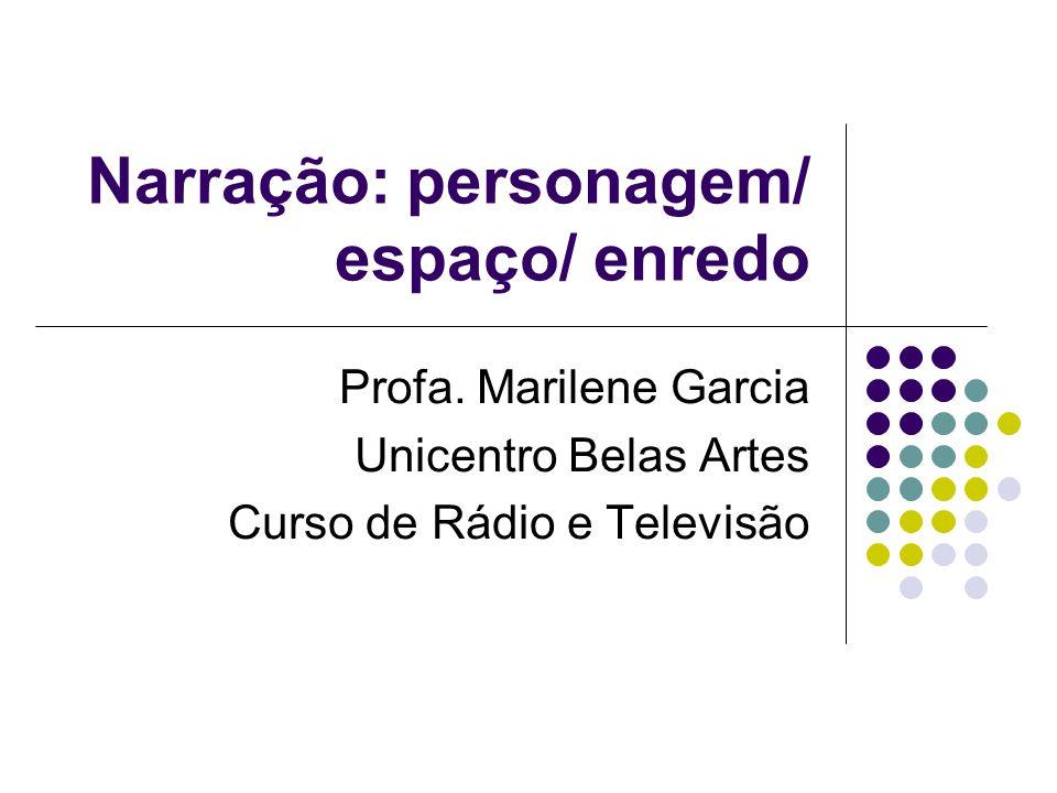 Narração: personagem/ espaço/ enredo Profa. Marilene Garcia Unicentro Belas Artes Curso de Rádio e Televisão