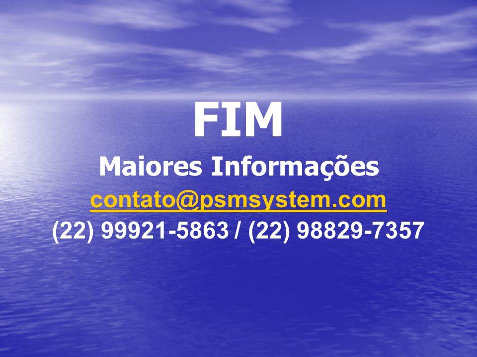 FIM Maiores Informações contato@psmsystem.com (22) 99921-5863 / (22) 98829-7357