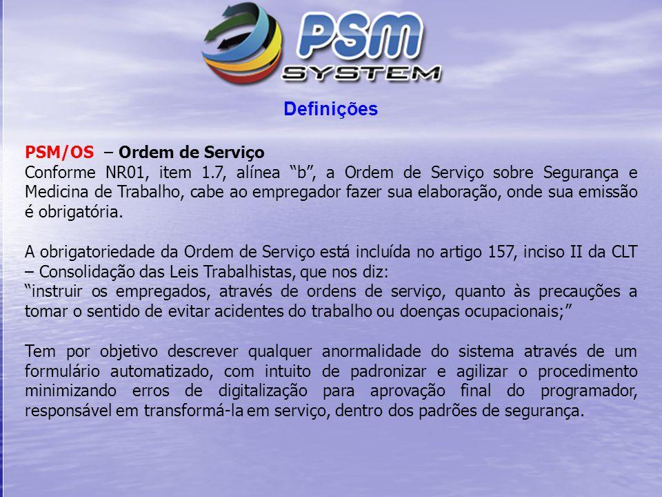 Definições PSM/OS – Ordem de Serviço Conforme NR01, item 1.7, alínea b , a Ordem de Serviço sobre Segurança e Medicina de Trabalho, cabe ao empregador fazer sua elaboração, onde sua emissão é obrigatória.