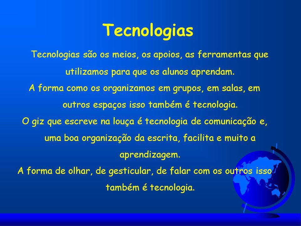 Tecnologias Tecnologias são os meios, os apoios, as ferramentas que utilizamos para que os alunos aprendam. A forma como os organizamos em grupos, em