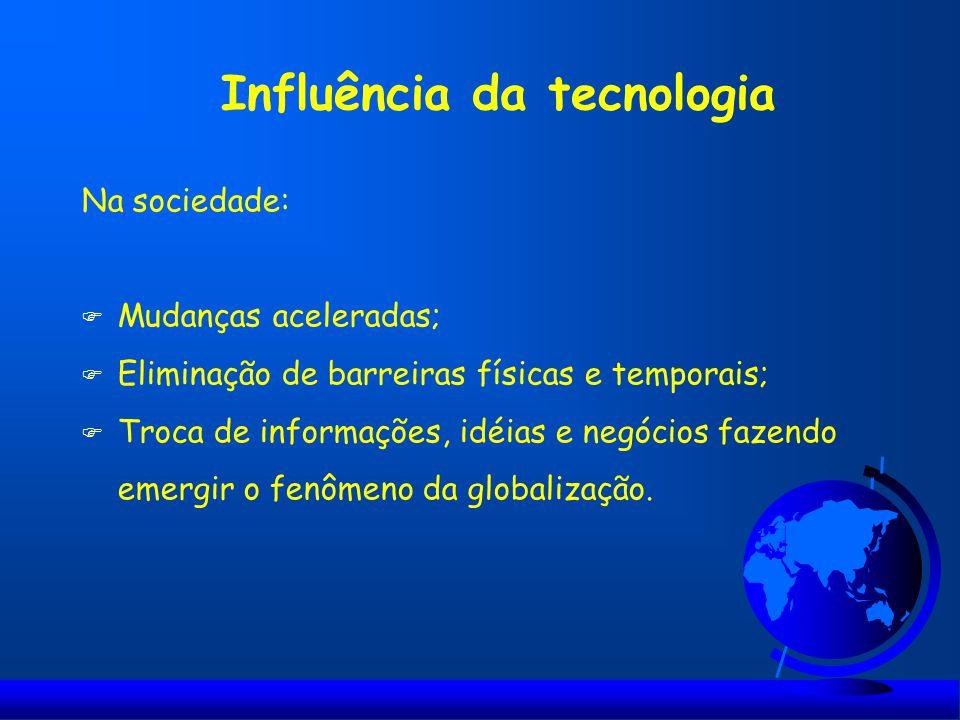 Influência da tecnologia Na sociedade: F Mudanças aceleradas; F Eliminação de barreiras físicas e temporais; F Troca de informações, idéias e negócios